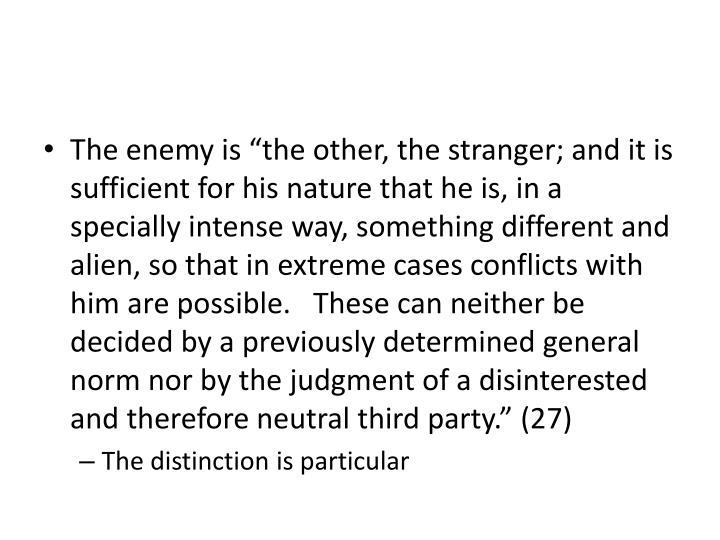 "The enemy is ""the other, the stranger; and it is sufficient for his nature that he is, in a specially intense way, something different and alien, so that in extreme cases conflicts with him are possible.   These can neither be decided by a previously determined general norm nor by the judgment of a disinterested and therefore neutral third party."" (27)"