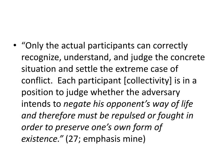 """Only the actual participants can correctly recognize, understand, and judge the concrete situation and settle the extreme case of conflict.  Each participant [collectivity] is in a position to judge whether the adversary intends to"