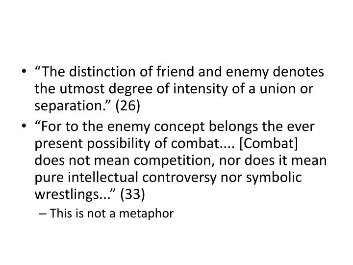 """The distinction of friend and enemy denotes the utmost degree of intensity of a union or separation."" (26)"