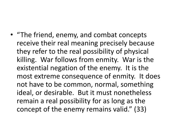 """The friend, enemy, and combat concepts receive their real meaning precisely because they refer to the real possibility of physical killing.  War follows from enmity.  War is the existential negation of the enemy.  It is the most extreme consequence of enmity.  It does not have to be common, normal, something ideal, or desirable.  But it must nonetheless remain a real possibility for as long as the concept of the enemy remains valid."" (33)"