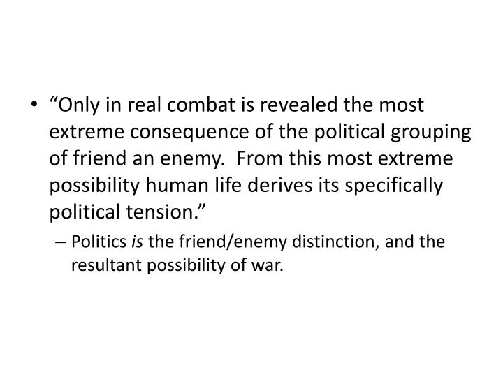 """Only in real combat is revealed the most extreme consequence of the political grouping of friend an enemy.  From this most extreme possibility human life derives its specifically political tension."""