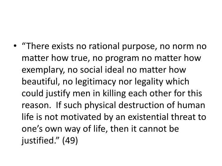 """There exists no rational purpose, no norm no matter how true, no program no matter how exemplary, no social ideal no matter how beautiful, no legitimacy nor legality which could justify men in killing each other for this reason.  If such physical destruction of human life is not motivated by an existential threat to one's own way of life, then it cannot be justified."" (49)"