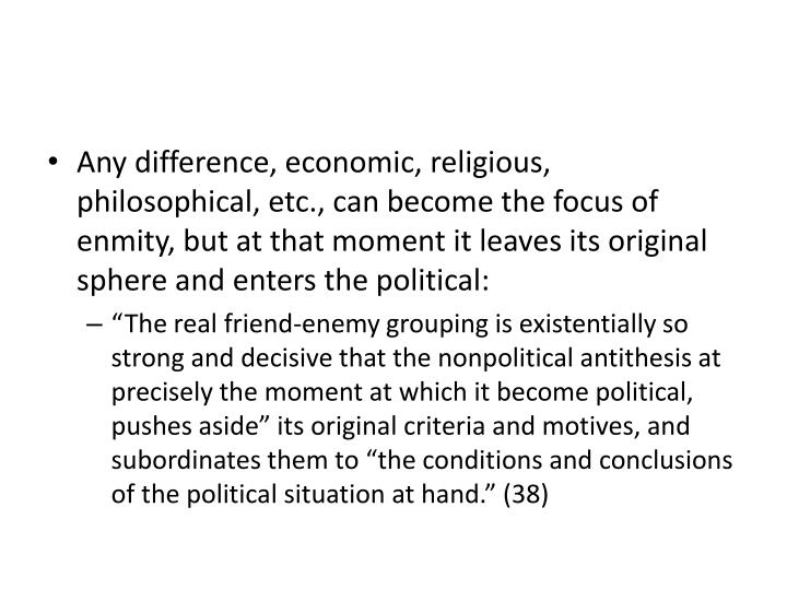 Any difference, economic, religious, philosophical, etc., can become the focus of enmity, but at that moment it leaves its original sphere and enters the political: