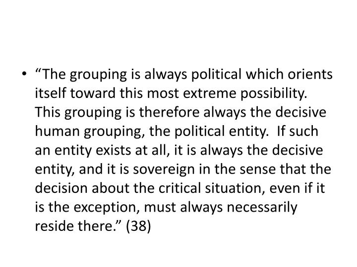 """The grouping is always political which orients itself toward this most extreme possibility.  This grouping is therefore always the decisive human grouping, the political entity.  If such an entity exists at all, it is always the decisive entity, and it is sovereign in the sense that the decision about the critical situation, even if it is the exception, must always necessarily reside there."" (38)"