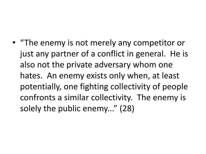 """The enemy is not merely any competitor or just any partner of a conflict in general.  He is also not the private adversary whom one hates.  An enemy exists only when, at least potentially, one fighting collectivity of people confronts a similar collectivity.  The enemy is solely the public enemy..."" (28)"