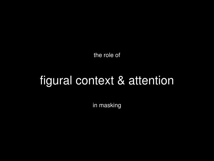 The role of figural context attention in masking