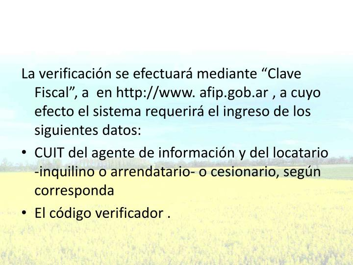 """La verificación se efectuará mediante """"Clave Fiscal"""", a  en http://www. afip.gob.ar , a cuyo efecto el sistema requerirá el ingreso de los siguientes datos:"""