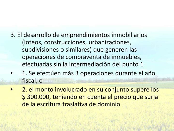 3. El desarrollo de emprendimientos inmobiliarios (loteos, construcciones, urbanizaciones, subdivisiones o similares) que generen las operaciones de compraventa de inmuebles, efectuadas sin la intermediación del punto 1