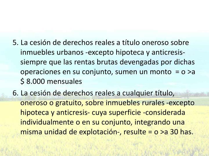 5. La cesión de derechos reales a título oneroso sobre inmuebles urbanos -excepto hipoteca y anticresis- siempre que las rentas brutas devengadas por dichas operaciones en su conjunto, sumen un monto  = o >a $ 8.000 mensuales