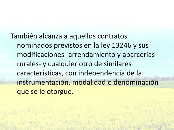 También alcanza a aquellos contratos nominados previstos en la ley 13246 y sus modificaciones -arrendamiento y aparcerías rurales- y cualquier otro de similares características, con independencia de la instrumentación, modalidad o denominación que se le otorgue.