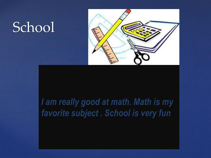 I am really good at math. Math is my favorite subject . School is very fun