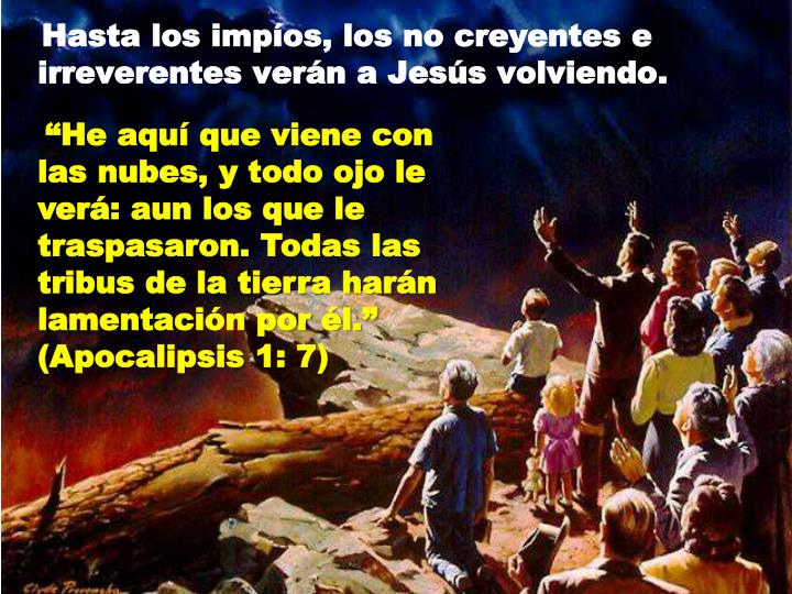 He aqu que viene con las nubes, y todo ojo le ver: aun los que le traspasaron. Todas las tribus de la tierra harn lamentacin por l. (Apocalipsis 1: 7)