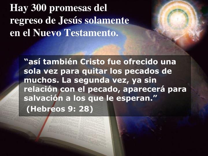 Hay 300 promesas del regreso de Jess solamente en el Nuevo Testamento.