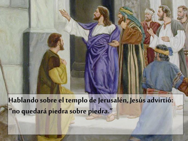 Hablando sobre el templo de Jerusaln, Jess advirti:                                           no quedar piedra sobre piedra.