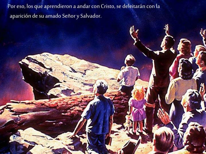 Por eso, los que aprendieron a andar con Cristo, se deleitarn con la aparicin de su amado Seor y Salvador.