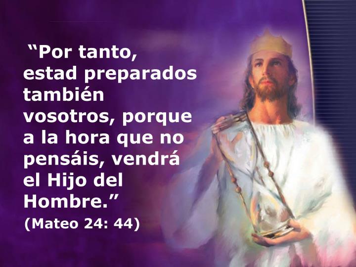 Por tanto, estad preparados tambin vosotros, porque a la hora que no pensis, vendr el Hijo del Hombre.