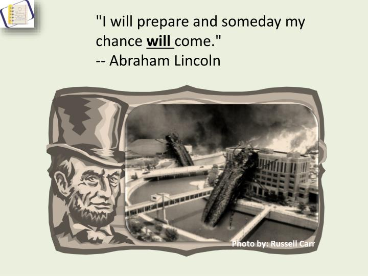 """I will prepare and someday my chance"