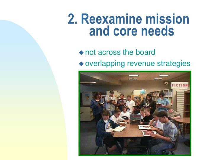 2. Reexamine missionand core needs