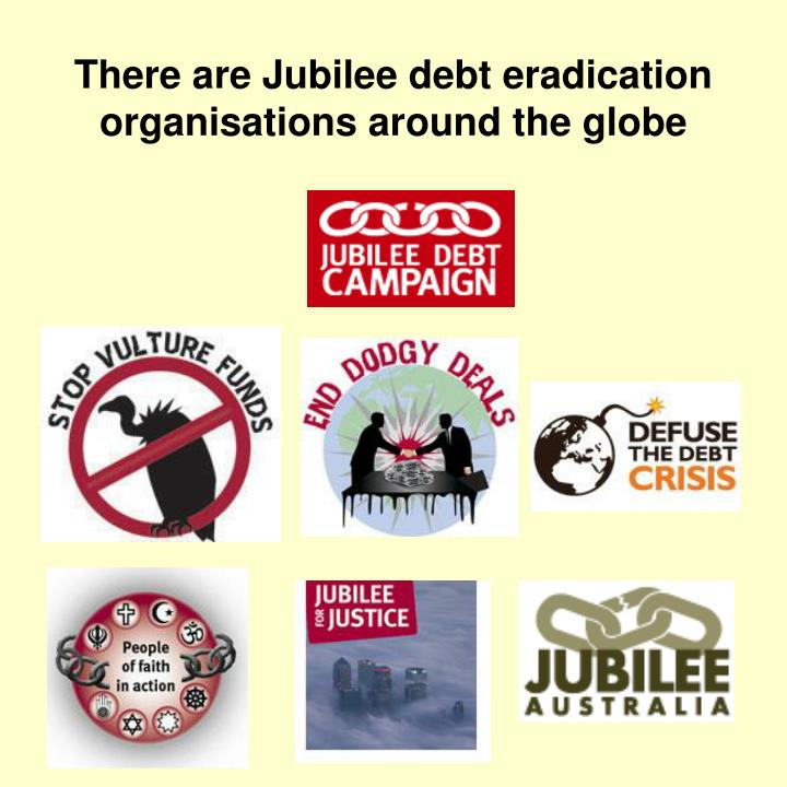 There are Jubilee debt eradication organisations around the globe
