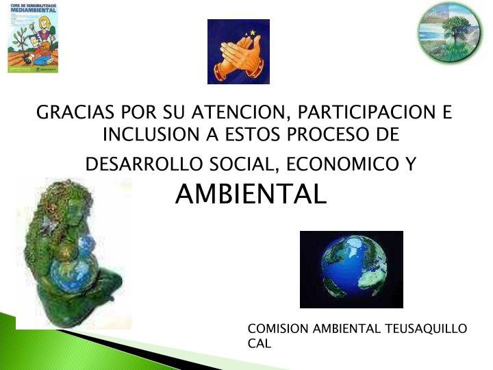 GRACIAS POR SU ATENCION, PARTICIPACION E INCLUSION A ESTOS PROCESO DE DESARROLLO SOCIAL, ECONOMICO Y