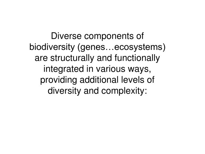 Diverse components of biodiversity (genes…ecosystems) are structurally and functionally integrated in various ways, providing additional levels of diversity and complexity: