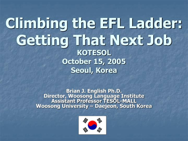 Climbing the efl ladder getting that next job kotesol october 15 2005 seoul korea