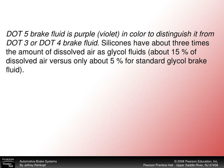 DOT 5 brake fluid is purple (violet) in color to distinguish it from DOT 3 or DOT 4 brake fluid.