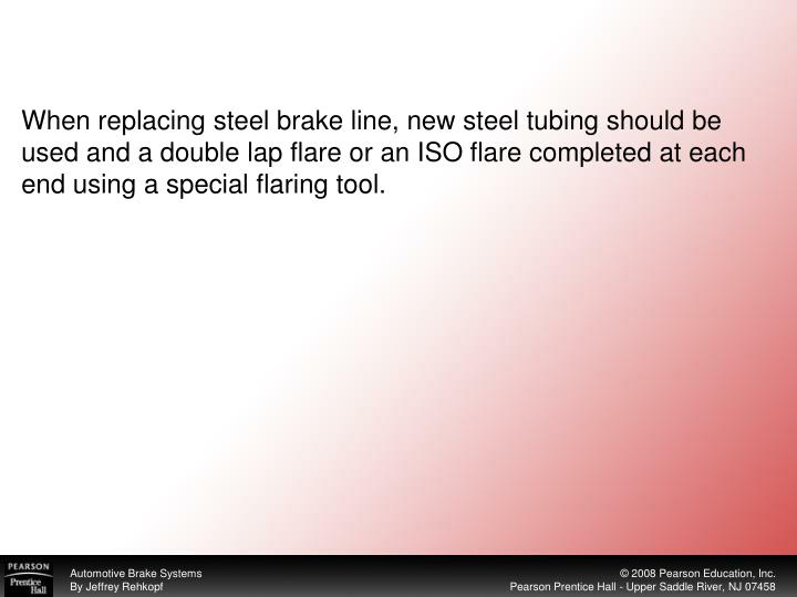 When replacing steel brake line, new steel tubing should be used and a double lap flare or an ISO flare completed at each end using a special flaring tool.