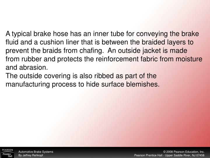 A typical brake hose has an inner tube for conveying the brake fluid and a cushion liner that is between the braided layers to prevent the braids from chafing.  An outside jacket is made from rubber and protects the reinforcement fabric from moisture and abrasion.