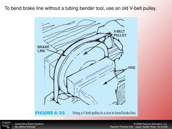 To bend brake line without a tubing bender tool, use an old V-belt pulley.