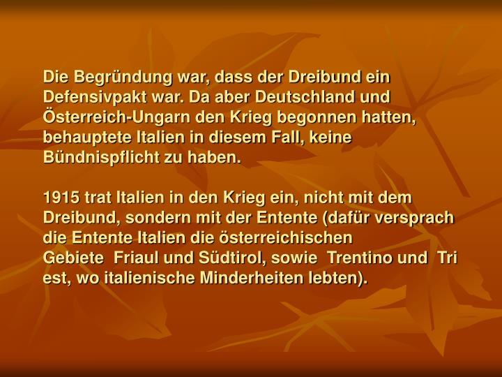 Die Begründung war, dass der Dreibund ein Defensivpakt war. Da aber Deutschland und Österreich-Ungarn den Krieg begonnen hatten, behauptete Italien in diesem Fall, keine Bündnispflicht zu haben.