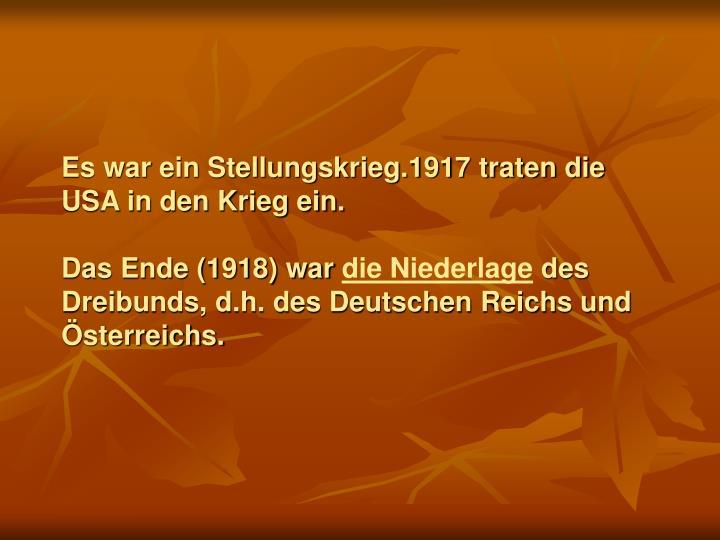 Es war ein Stellungskrieg.1917 traten die USA in den Krieg ein.