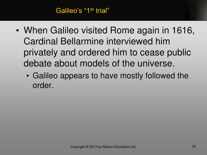 When Galileo visited Rome again in 1616, Cardinal Bellarmine interviewed him privately and ordered him to cease public debate about models of the universe.
