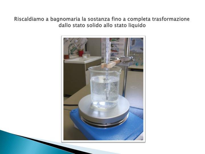Riscaldiamo a bagnomaria la sostanza fino a completa trasformazione dallo stato solido allo stato liquido