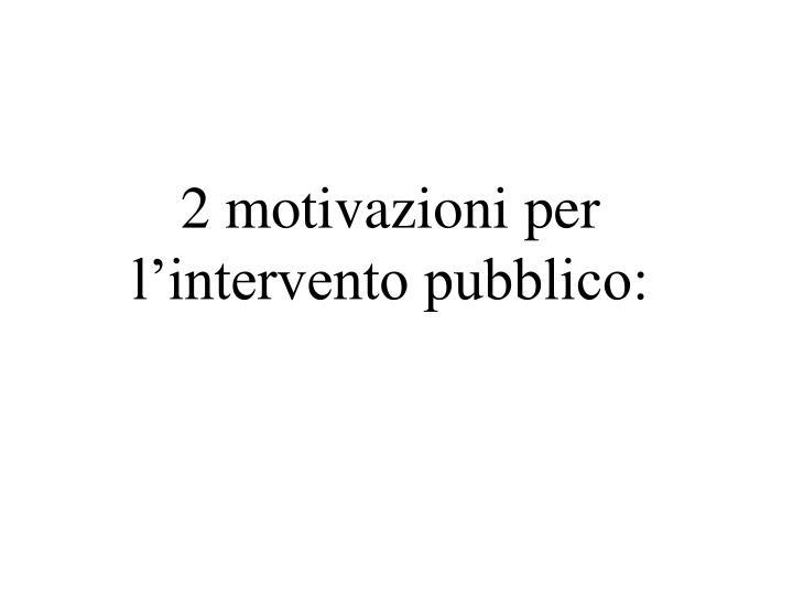 2 motivazioni per l'intervento pubblico:
