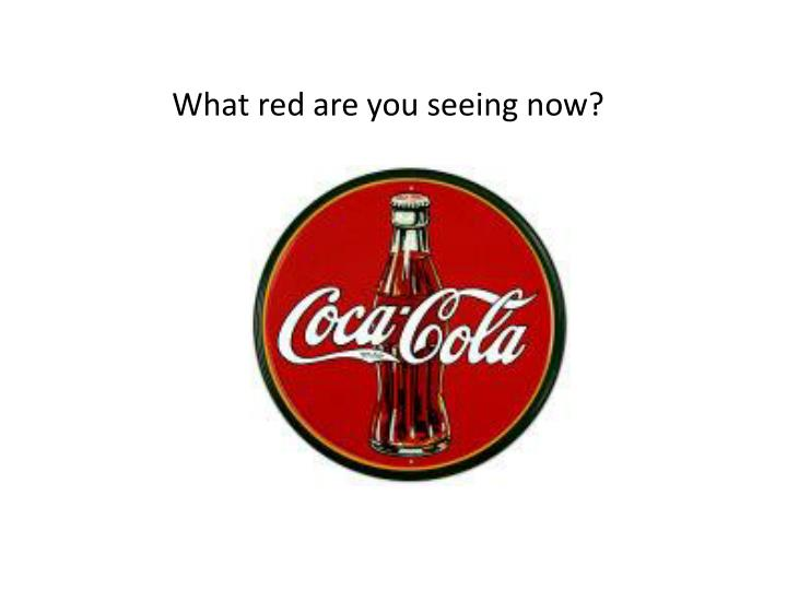 What red are you seeing now?