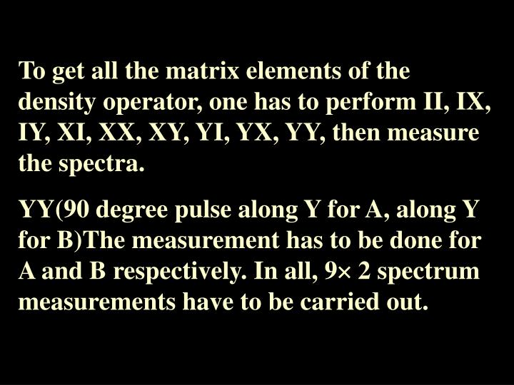 To get all the matrix elements of the density operator, one has to perform II, IX, IY, XI, XX, XY, YI, YX, YY, then measure the spectra.