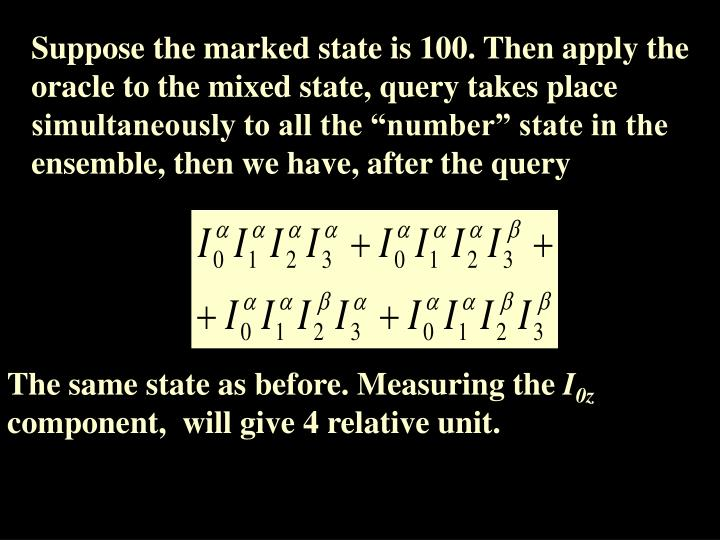 "Suppose the marked state is 100. Then apply the oracle to the mixed state, query takes place simultaneously to all the ""number"" state in the ensemble, then we have, after the query"