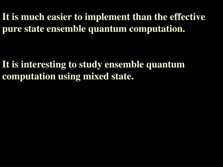 It is much easier to implement than the effective pure state ensemble quantum computation.
