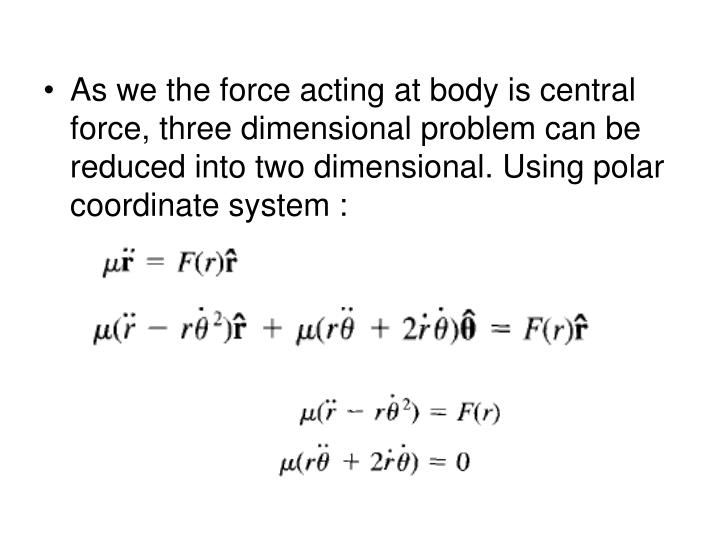 As we the force acting at body is central force, three dimensional problem can be reduced into two dimensional. Using polar coordinate system :