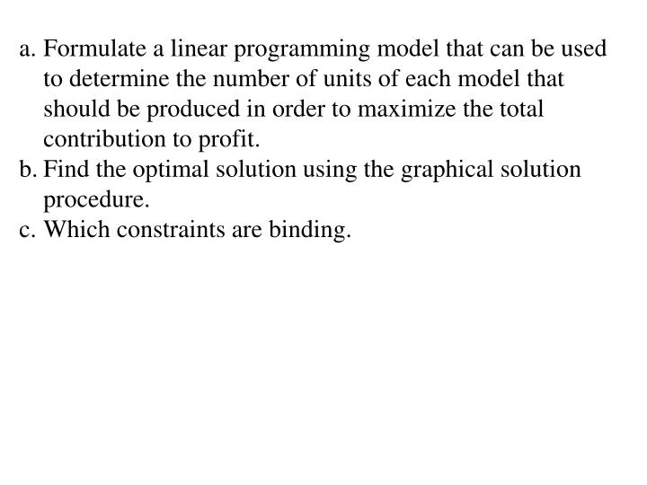 Formulate a linear programming model that can be used to determine the number of units of each model that should be produced in order to maximize the total contribution to profit.