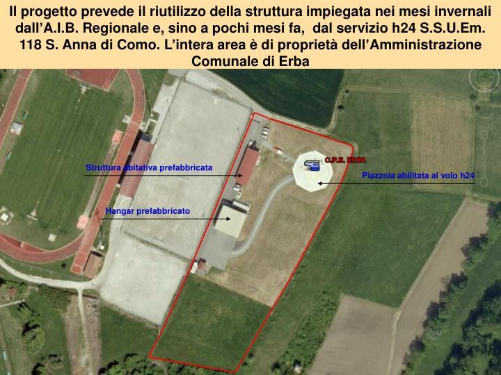 Il progetto prevede il riutilizzo della struttura impiegata nei mesi invernali dall'A.I.B. Regionale e, sino a pochi mesi fa,  dal servizio h24 S.S.U.Em. 118 S. Anna di Como. L'intera area è di proprietà dell'Amministrazione Comunale di Erba