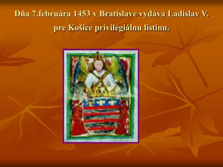 Dňa 7.februára 1453 v Bratislave vydáva Ladislav V. pre Košice privilegiálnu listinu.