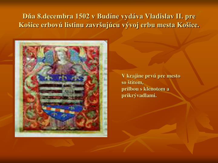 Dňa 8.decembra 1502 v Budíne vydáva Vladislav II. pre Košice erbovú listinu završujúcu vývoj erbu mesta Košice.