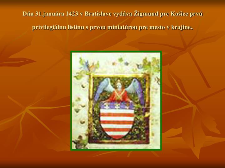 Dňa 31.januára 1423 v Bratislave vydáva Žigmund pre Košice prvú privilegiálnu listinu s prvou miniatúrou pre mesto v krajine