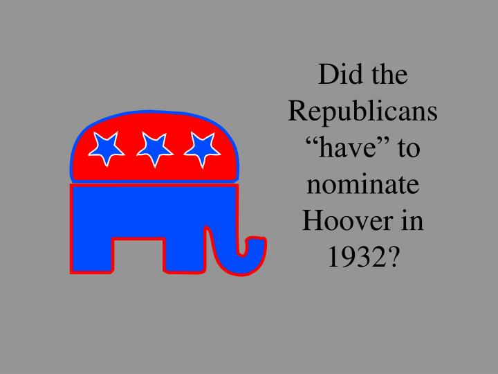 "Did the Republicans ""have"" to nominate Hoover in 1932?"