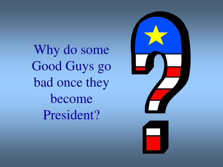Why do some Good Guys go bad once they become President?