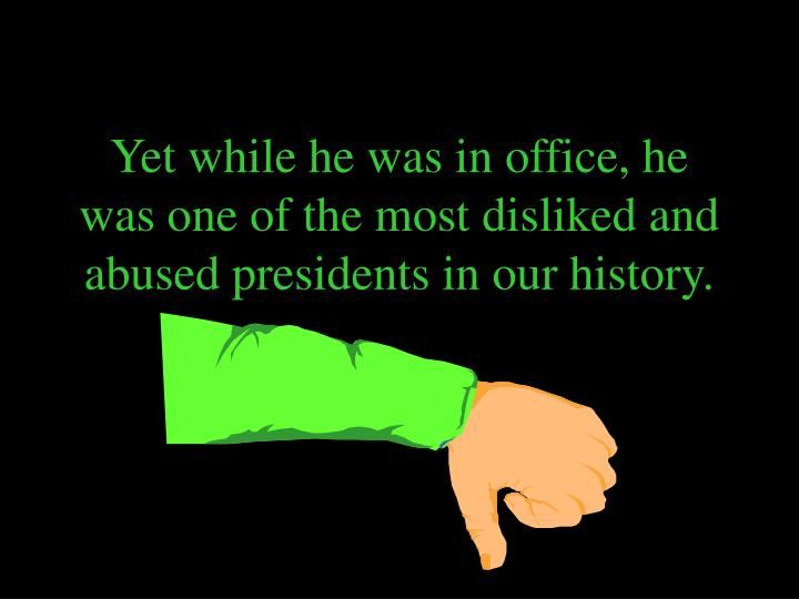 Yet while he was in office, he was one of the most disliked and abused presidents in our history.
