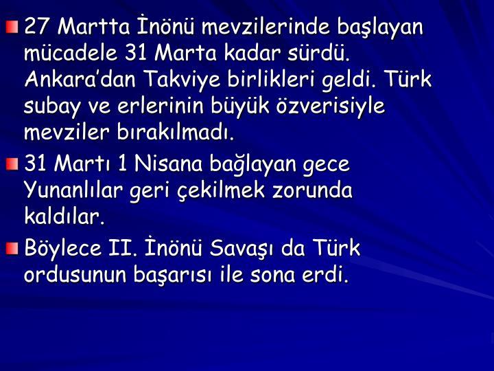 27 Martta İnönü mevzilerinde başlayan mücadele 31 Marta kadar sürdü. Ankara'dan Takviye birlikleri geldi. Türk subay ve erlerinin büyük özverisiyle mevziler bırakılmadı.