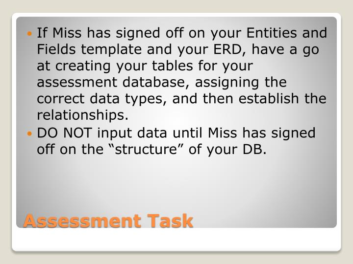 If Miss has signed off on your Entities and Fields template and your ERD, have a go at creating your tables for your assessment database, assigning the correct data types, and then establish the relationships.